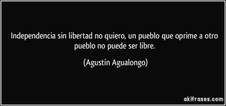 frase-independencia-sin-libertad-no-quiero-un-pueblo-que-oprime-a-otro-pueblo-no-puede-ser-libre-agustin-agualongo-100162